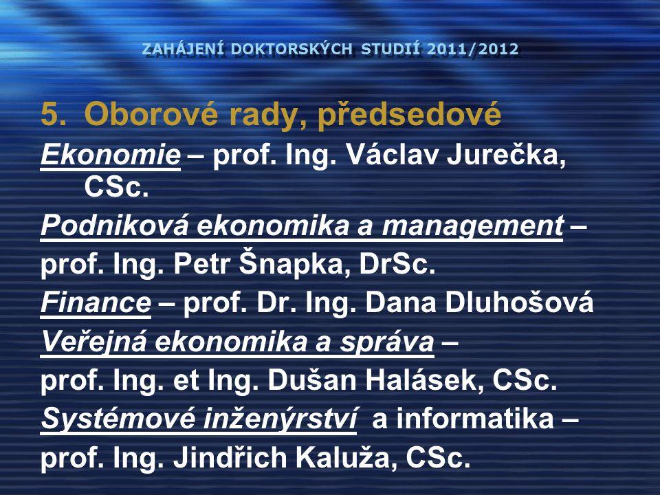 ZAHÁJENÍ DOKTORSKÝCH STUDIÍ 2011/2012 5.Oborové rady, předsedové Ekonomie – prof. Ing. Václav Jurečka, CSc. Podniková ekonomika a management – prof. I