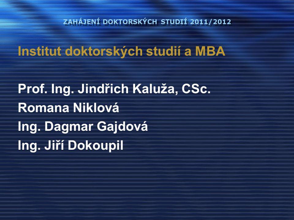 ZAHÁJENÍ DOKTORSKÝCH STUDIÍ 2011/2012 Institut doktorských studií a MBA Prof. Ing. Jindřich Kaluža, CSc. Romana Niklová Ing. Dagmar Gajdová Ing. Jiří