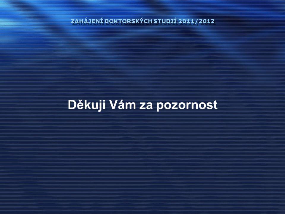 ZAHÁJENÍ DOKTORSKÝCH STUDIÍ 2011/2012 Děkuji Vám za pozornost