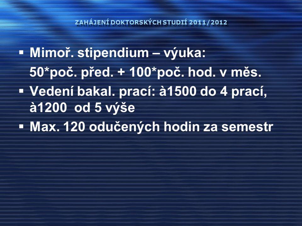 ZAHÁJENÍ DOKTORSKÝCH STUDIÍ 2011/2012  Mimoř. stipendium – výuka: 50*poč. před. + 100*poč. hod. v měs.  Vedení bakal. prací: à1500 do 4 prací, à1200
