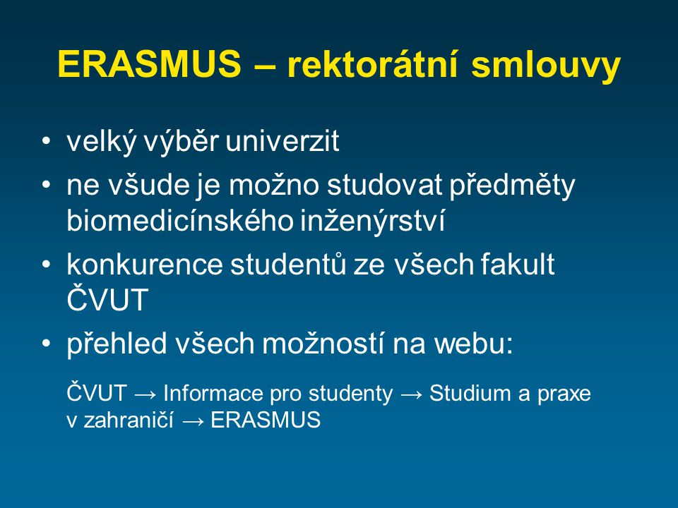 ERASMUS – rektorátní smlouvy velký výběr univerzit ne všude je možno studovat předměty biomedicínského inženýrství konkurence studentů ze všech fakult ČVUT přehled všech možností na webu: ČVUT → Informace pro studenty → Studium a praxe v zahraničí → ERASMUS