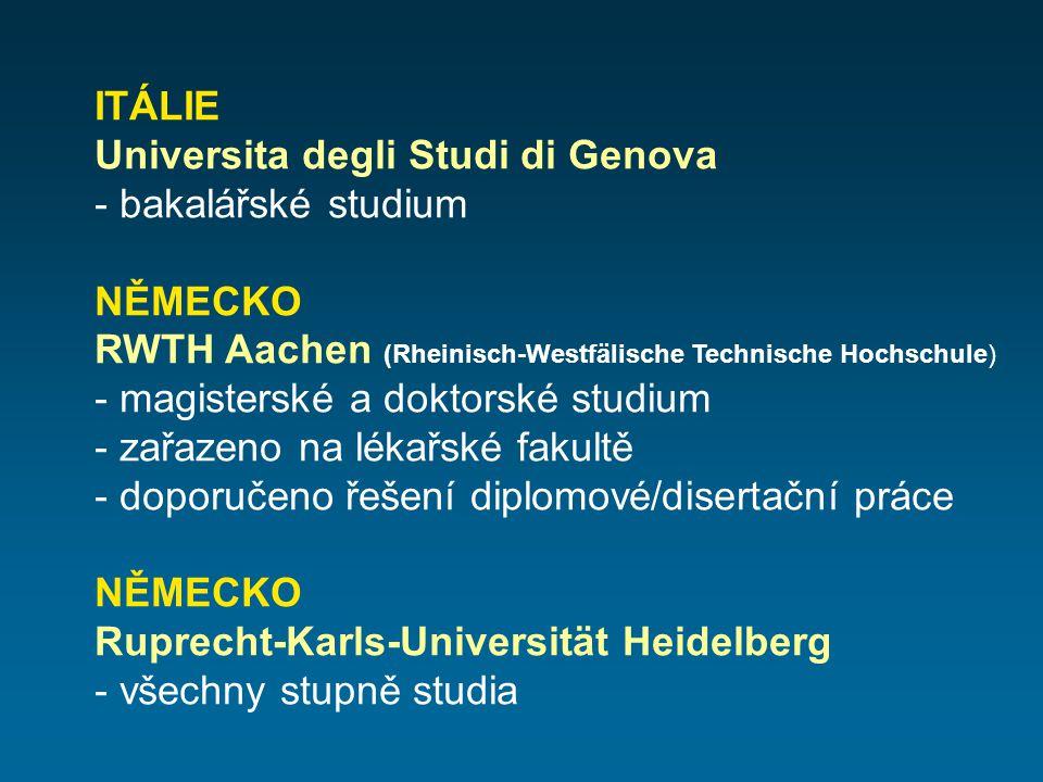 ITÁLIE Universita degli Studi di Genova - bakalářské studium NĚMECKO RWTH Aachen (Rheinisch-Westfälische Technische Hochschule) - magisterské a doktorské studium - zařazeno na lékařské fakultě - doporučeno řešení diplomové/disertační práce NĚMECKO Ruprecht-Karls-Universität Heidelberg - všechny stupně studia
