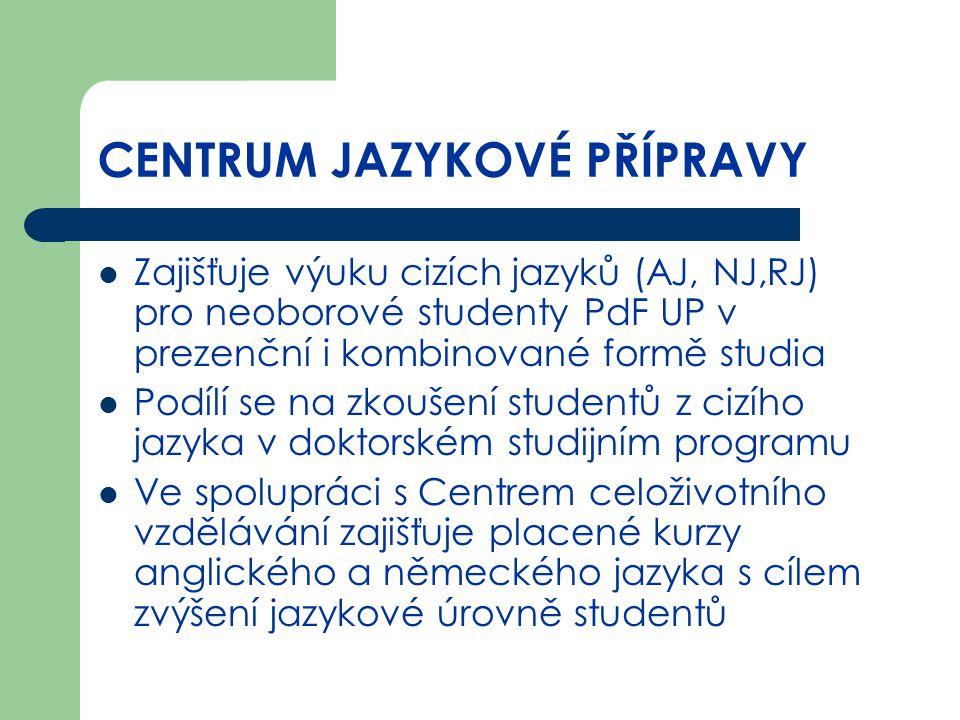 CENTRUM JAZYKOVÉ PŘÍPRAVY Zajišťuje výuku cizích jazyků (AJ, NJ,RJ) pro neoborové studenty PdF UP v prezenční i kombinované formě studia Podílí se na