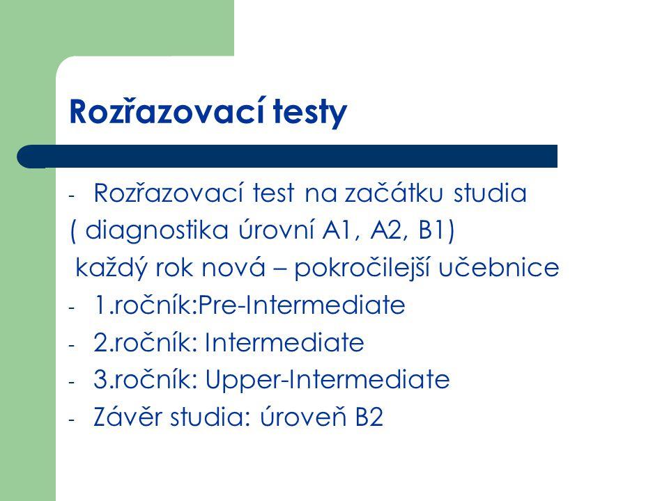 Rozřazovací testy - Rozřazovací test na začátku studia ( diagnostika úrovní A1, A2, B1) každý rok nová – pokročilejší učebnice - 1.ročník:Pre-Intermed