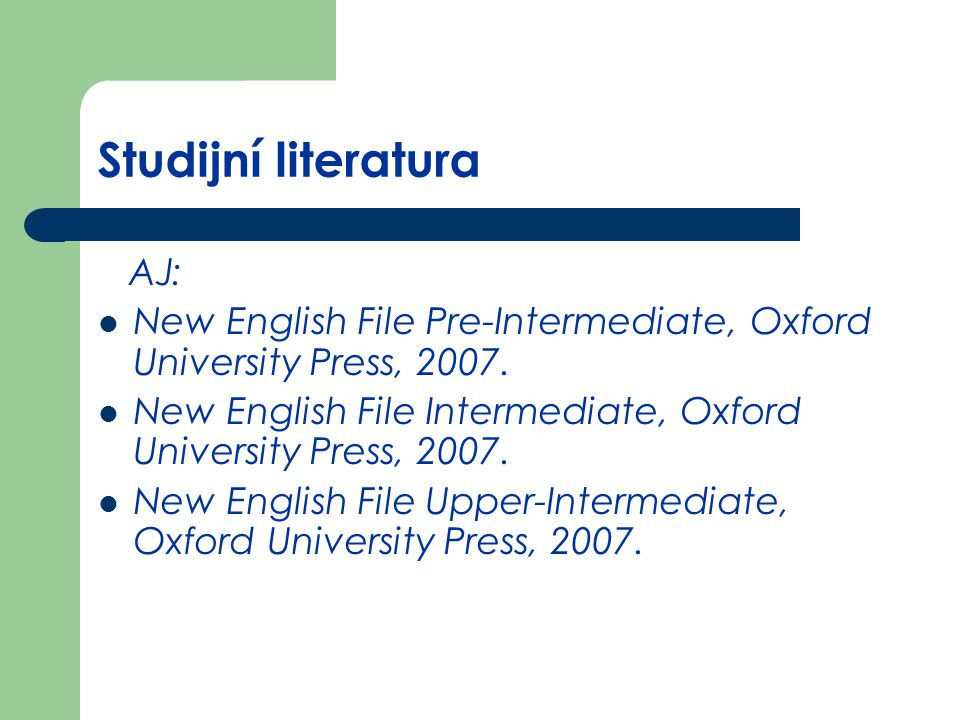 Studijní literatura AJ: New English File Pre-Intermediate, Oxford University Press, 2007. New English File Intermediate, Oxford University Press, 2007