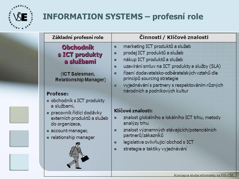 Koncepce studia informatiky na FIS-VŠE Základní profesní role Činnosti / Klíčové znalosti Obchodník s ICT produkty a službami ( ICT Salesman, Relation