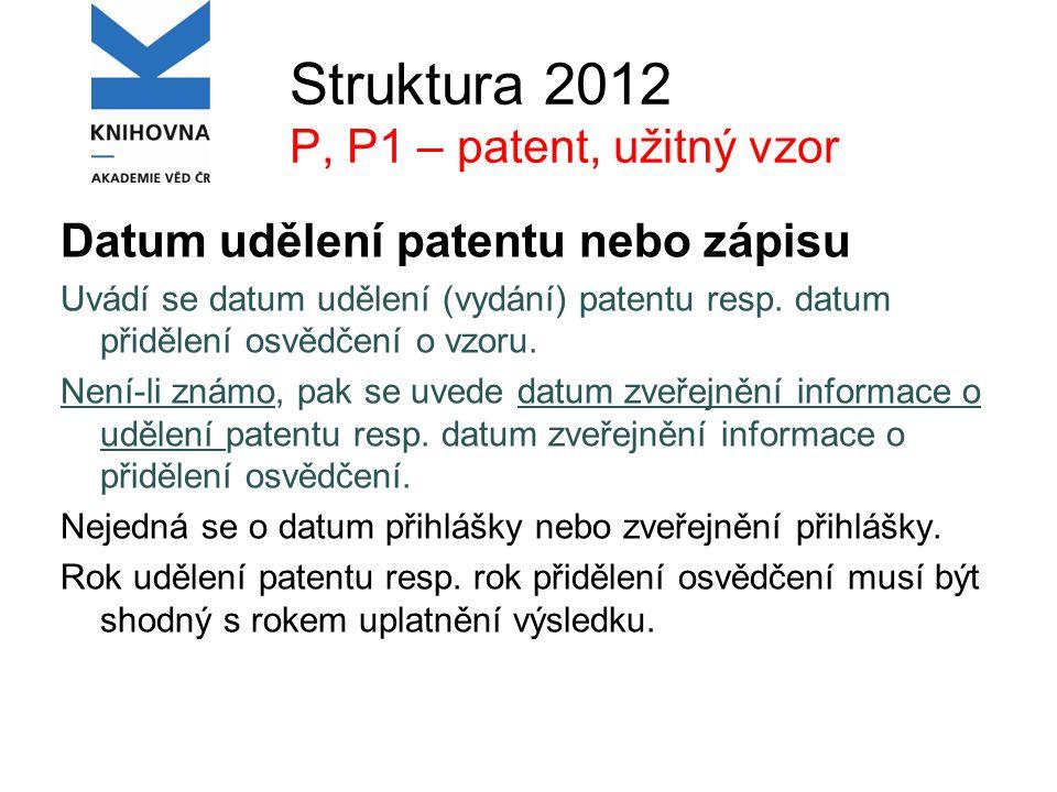 Struktura 2012 P, P1 – patent, užitný vzor Datum udělení patentu nebo zápisu Uvádí se datum udělení (vydání) patentu resp.
