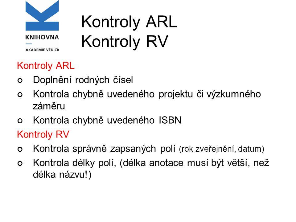 Kontroly ARL Kontroly RV Kontroly ARL Doplnění rodných čísel Kontrola chybně uvedeného projektu či výzkumného záměru Kontrola chybně uvedeného ISBN Kontroly RV Kontrola správně zapsaných polí (rok zveřejnění, datum) Kontrola délky polí, (délka anotace musí být větší, než délka názvu!)
