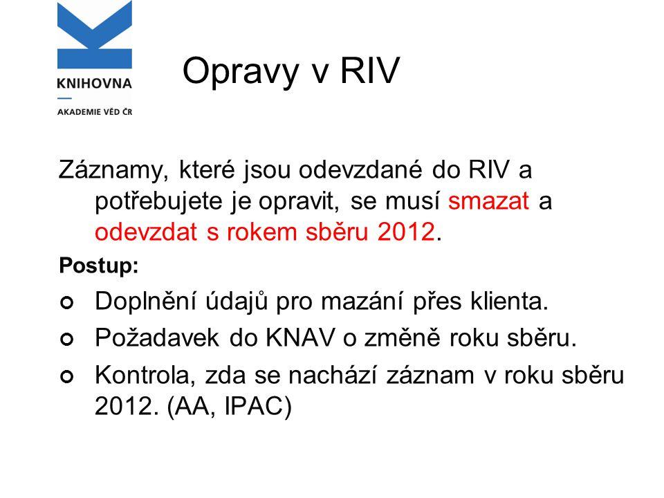 Opravy v RIV Záznamy, které jsou odevzdané do RIV a potřebujete je opravit, se musí smazat a odevzdat s rokem sběru 2012.