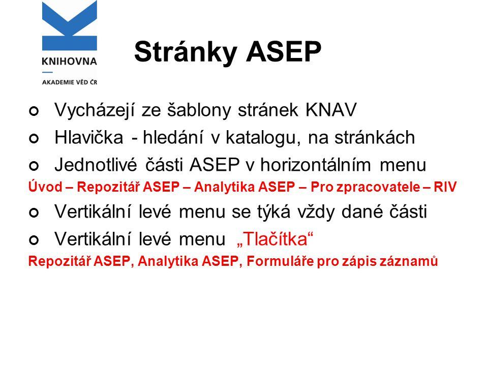 """Stránky ASEP Vycházejí ze šablony stránek KNAV Hlavička - hledání v katalogu, na stránkách Jednotlivé části ASEP v horizontálním menu Úvod – Repozitář ASEP – Analytika ASEP – Pro zpracovatele – RIV Vertikální levé menu se týká vždy dané části Vertikální levé menu """"Tlačítka Repozitář ASEP, Analytika ASEP, Formuláře pro zápis záznamů"""