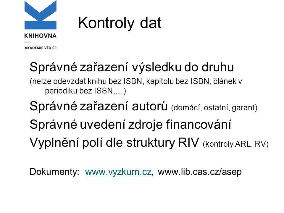 Kontroly dat Správné zařazení výsledku do druhu (nelze odevzdat knihu bez ISBN, kapitolu bez ISBN, článek v periodiku bez ISSN,…) Správné zařazení autorů (domácí, ostatní, garant) Správné uvedení zdroje financování Vyplnění polí dle struktury RIV (kontroly ARL, RV) Dokumenty: www.vyzkum.cz, www.lib.cas.cz/asepwww.vyzkum.cz