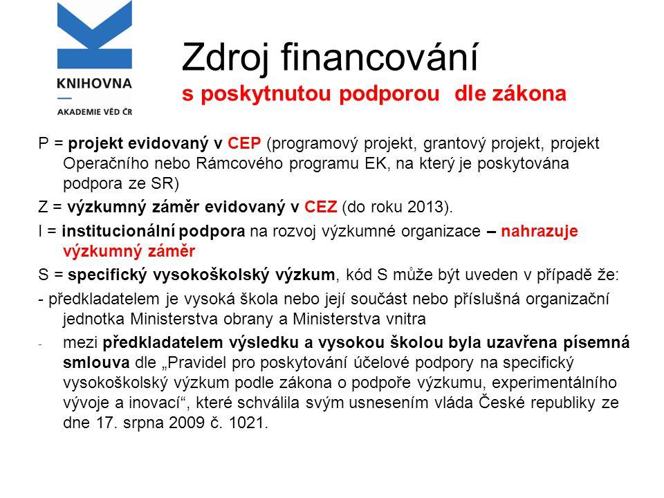Zdroj financování s poskytnutou podporou dle zákona P = projekt evidovaný v CEP (programový projekt, grantový projekt, projekt Operačního nebo Rámcového programu EK, na který je poskytována podpora ze SR) Z = výzkumný záměr evidovaný v CEZ (do roku 2013).