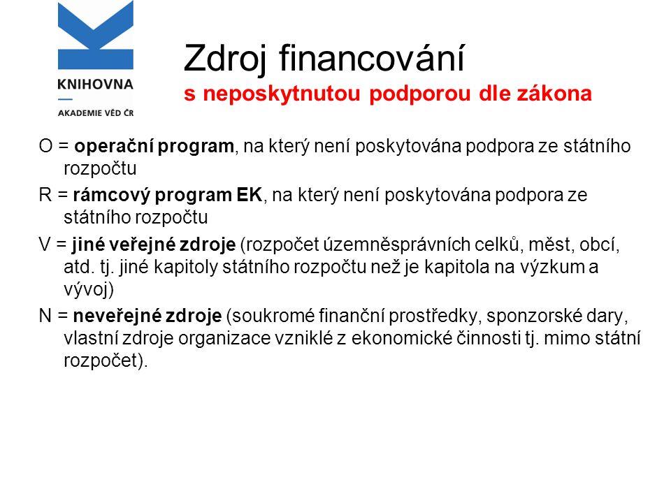 Zdroj financování s neposkytnutou podporou dle zákona O = operační program, na který není poskytována podpora ze státního rozpočtu R = rámcový program EK, na který není poskytována podpora ze státního rozpočtu V = jiné veřejné zdroje (rozpočet územněsprávních celků, měst, obcí, atd.