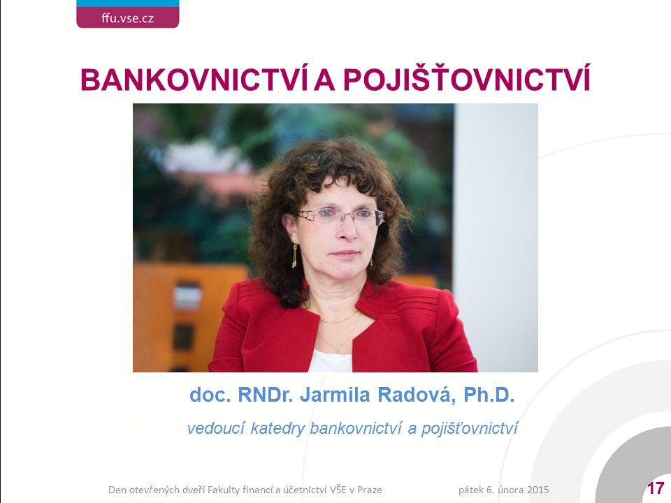 BANKOVNICTVÍ A POJIŠŤOVNICTVÍ doc. RNDr. Jarmila Radová, Ph.D. vedoucí katedry bankovnictví a pojišťovnictví pátek 6. února 2015 17 Den otevřených dve