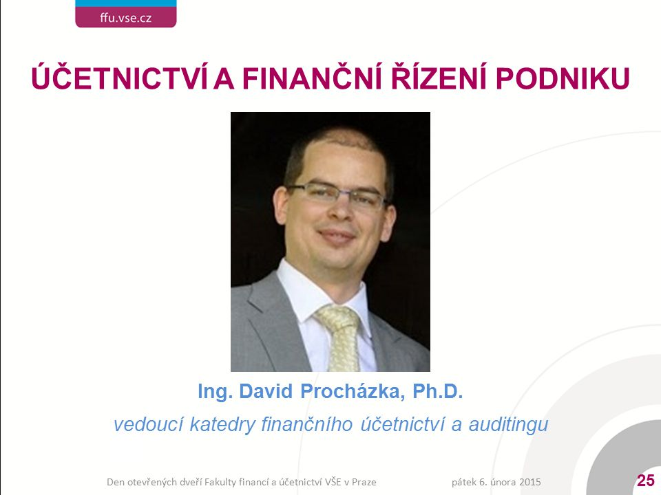 Ing. David Procházka, Ph.D. vedoucí katedry finančního účetnictví a auditingu ÚČETNICTVÍ A FINANČNÍ ŘÍZENÍ PODNIKU pátek 6. února 2015 25 Den otevřený