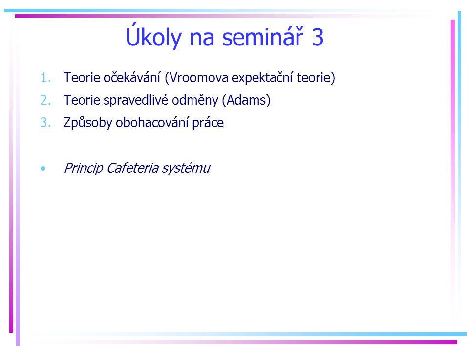 Úkoly na seminář 3 1.Teorie očekávání (Vroomova expektační teorie) 2.Teorie spravedlivé odměny (Adams) 3.Způsoby obohacování práce Princip Cafeteria systému