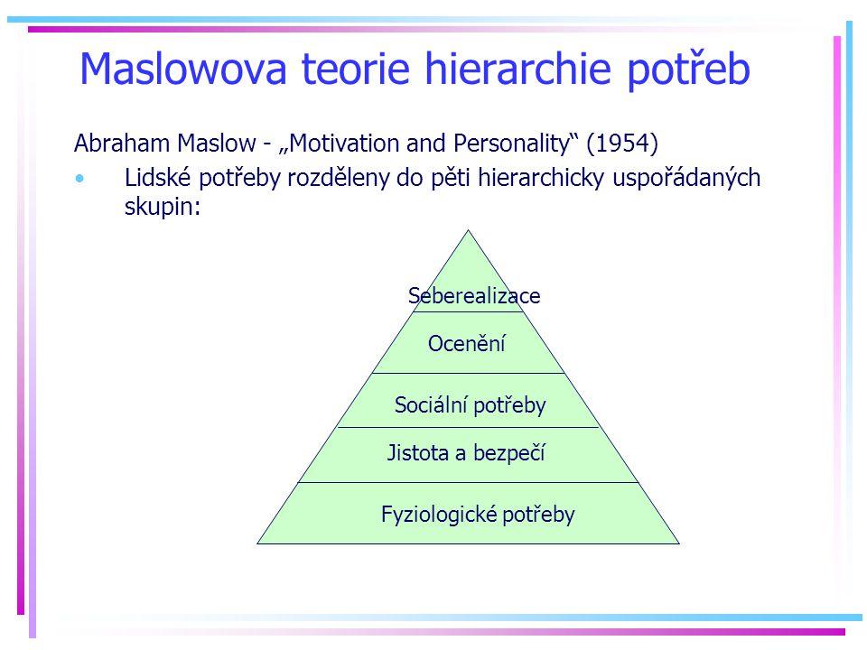 """Maslowova teorie hierarchie potřeb Abraham Maslow - """"Motivation and Personality (1954) Lidské potřeby rozděleny do pěti hierarchicky uspořádaných skupin: Fyziologické potřeby Jistota a bezpečí Sociální potřeby Ocenění Seberealizace"""