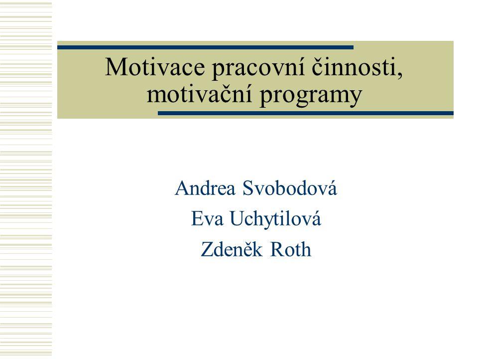 Motivace pracovní činnosti, motivační programy Andrea Svobodová Eva Uchytilová Zdeněk Roth