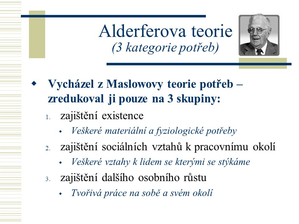 Alderferova teorie (3 kategorie potřeb)  Vycházel z Maslowovy teorie potřeb – zredukoval ji pouze na 3 skupiny: 1. zajištění existence  Veškeré mate