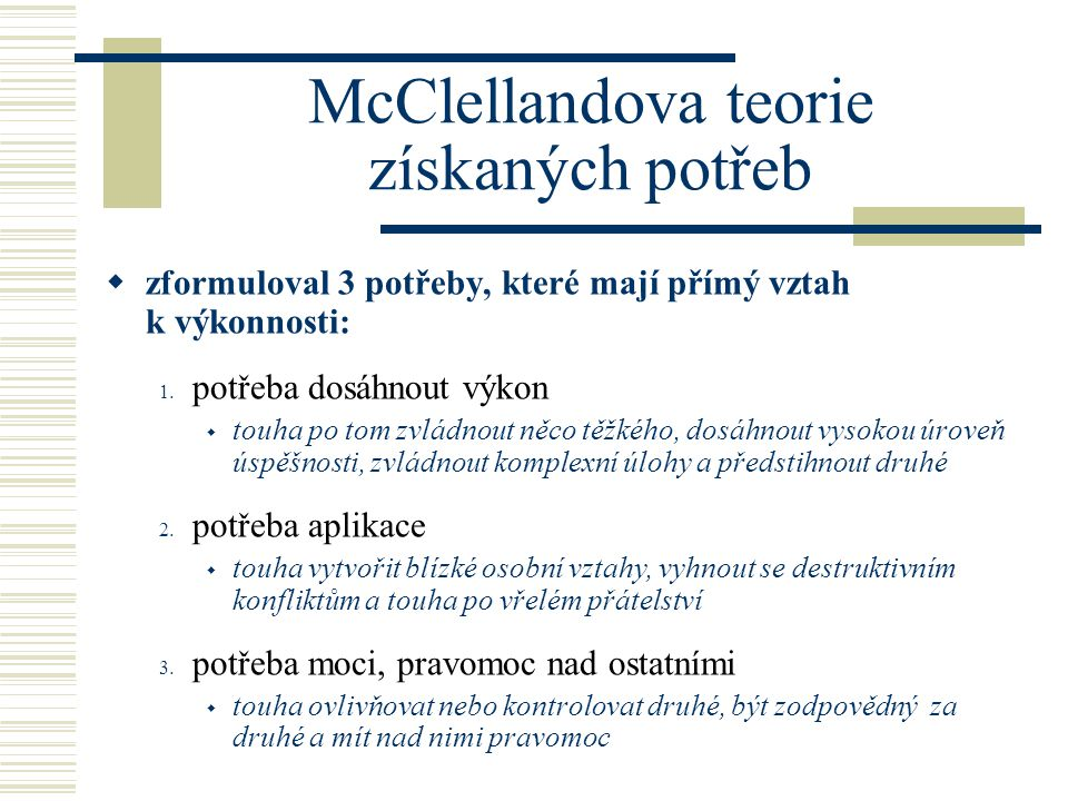 McClellandova teorie získaných potřeb  zformuloval 3 potřeby, které mají přímý vztah k výkonnosti: 1. potřeba dosáhnout výkon  touha po tom zvládnou