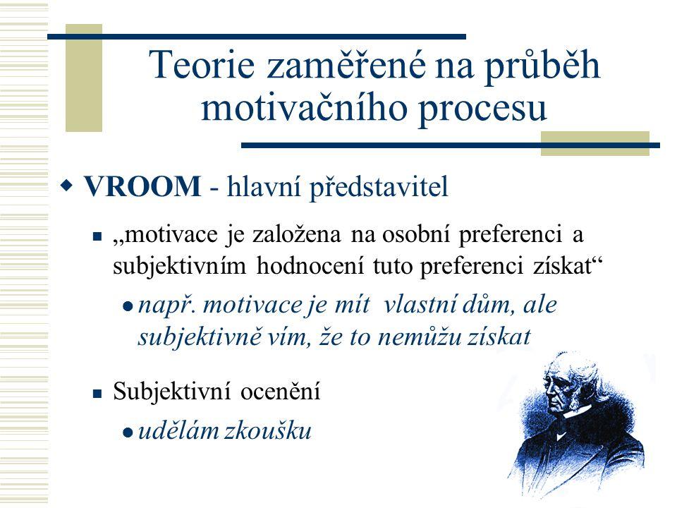 """Teorie zaměřené na průběh motivačního procesu  VROOM - hlavní představitel """"motivace je založena na osobní preferenci a subjektivním hodnocení tuto preferenci získat např."""