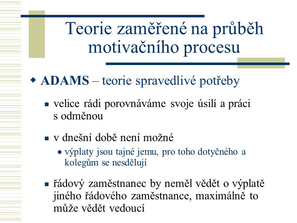Teorie zaměřené na průběh motivačního procesu  ADAMS – teorie spravedlivé potřeby velice rádi porovnáváme svoje úsilí a práci s odměnou v dnešní době