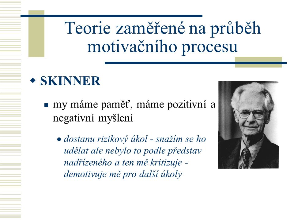 Teorie zaměřené na průběh motivačního procesu  SKINNER my máme paměť, máme pozitivní a negativní myšlení dostanu rizikový úkol - snažím se ho udělat ale nebylo to podle představ nadřízeného a ten mě kritizuje - demotivuje mě pro další úkoly