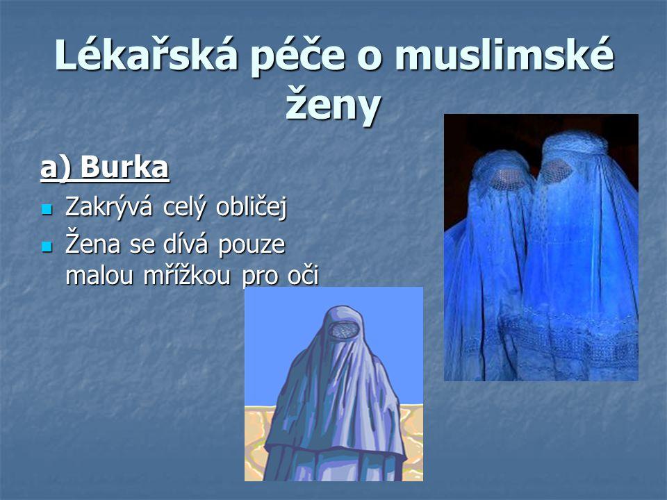 Lékařská péče o muslimské ženy a) Burka Zakrývá celý obličej Zakrývá celý obličej Žena se dívá pouze malou mřížkou pro oči Žena se dívá pouze malou mř