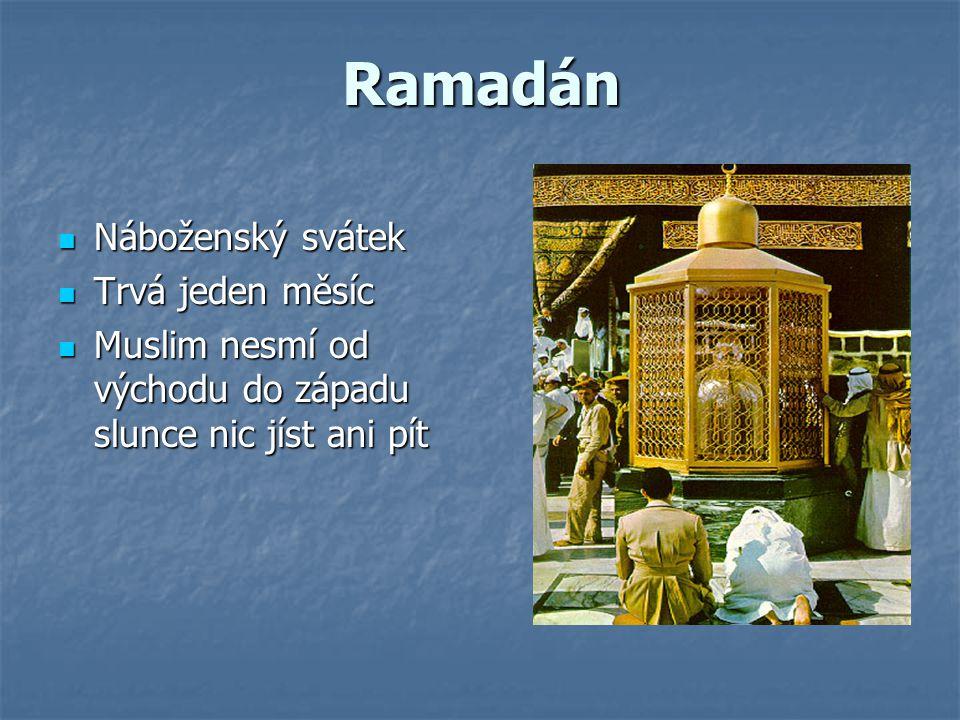 Ramadán Náboženský svátek Náboženský svátek Trvá jeden měsíc Trvá jeden měsíc Muslim nesmí od východu do západu slunce nic jíst ani pít Muslim nesmí o