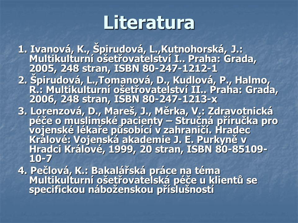 Literatura 1. Ivanová, K., Špirudová, L.,Kutnohorská, J.: Multikulturní ošetřovatelství I.. Praha: Grada, 2005, 248 stran, ISBN 80-247-1212-1 2. Špiru