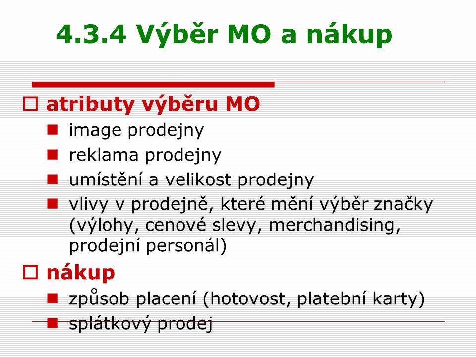 4.3.4 Výběr MO a nákup  atributy výběru MO image prodejny reklama prodejny umístění a velikost prodejny vlivy v prodejně, které mění výběr značky (výlohy, cenové slevy, merchandising, prodejní personál)  nákup způsob placení (hotovost, platební karty) splátkový prodej