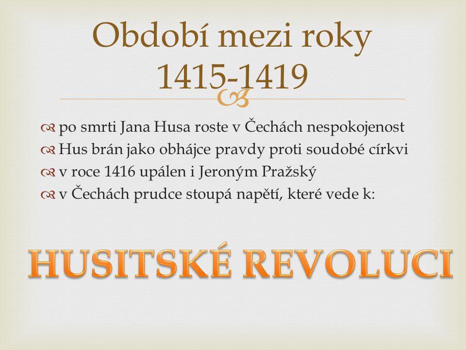  po smrti Jana Husa roste v Čechách nespokojenost  Hus brán jako obhájce pravdy proti soudobé církvi  v roce 1416 upálen i Jeroným Pražský  v Če