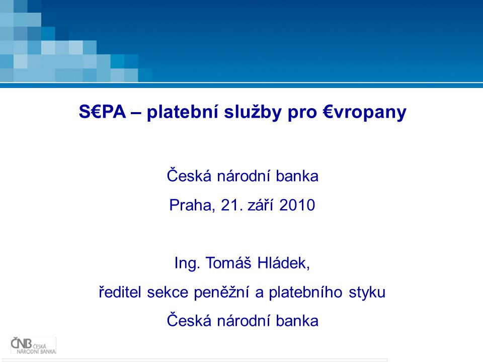 S€PA – platební služby pro €vropany Česká národní banka Praha, 21. září 2010 Ing. Tomáš Hládek, ředitel sekce peněžní a platebního styku Česká národní
