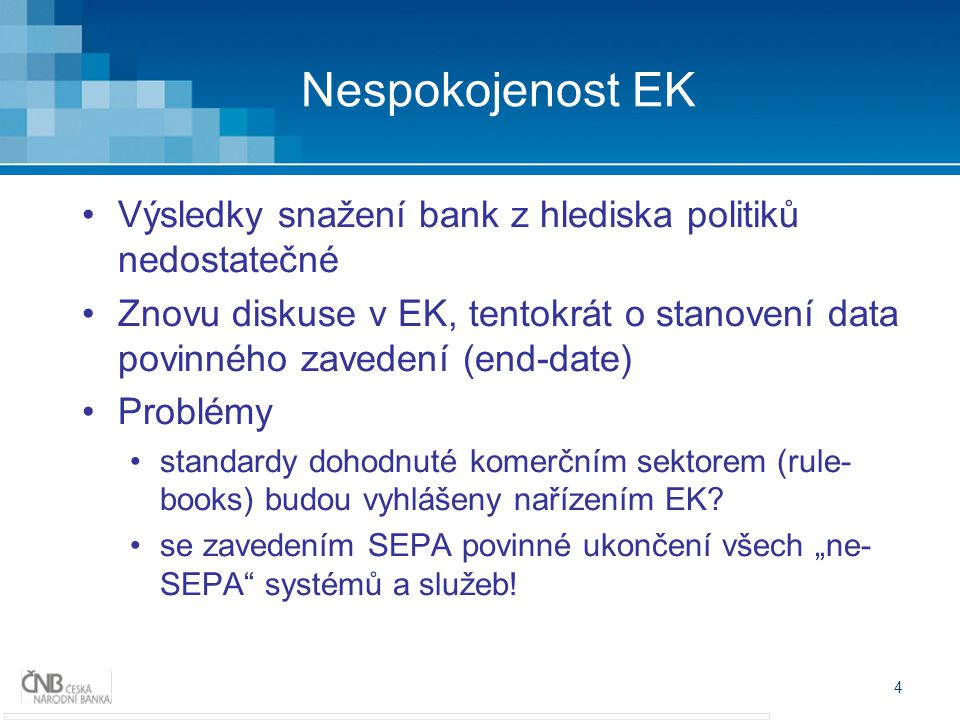 4 Nespokojenost EK Výsledky snažení bank z hlediska politiků nedostatečné Znovu diskuse v EK, tentokrát o stanovení data povinného zavedení (end-date) Problémy standardy dohodnuté komerčním sektorem (rule- books) budou vyhlášeny nařízením EK.