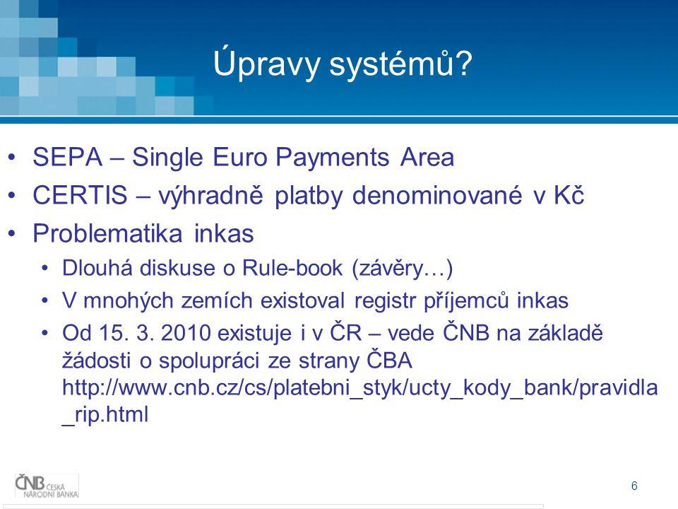 6 Úpravy systémů? SEPA – Single Euro Payments Area CERTIS – výhradně platby denominované v Kč Problematika inkas Dlouhá diskuse o Rule-book (závěry…)