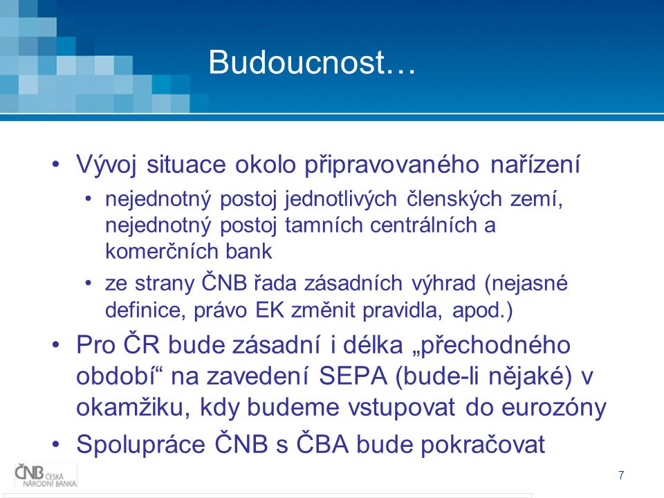 """7 Budoucnost… Vývoj situace okolo připravovaného nařízení nejednotný postoj jednotlivých členských zemí, nejednotný postoj tamních centrálních a komerčních bank ze strany ČNB řada zásadních výhrad (nejasné definice, právo EK změnit pravidla, apod.) Pro ČR bude zásadní i délka """"přechodného období na zavedení SEPA (bude-li nějaké) v okamžiku, kdy budeme vstupovat do eurozóny Spolupráce ČNB s ČBA bude pokračovat"""