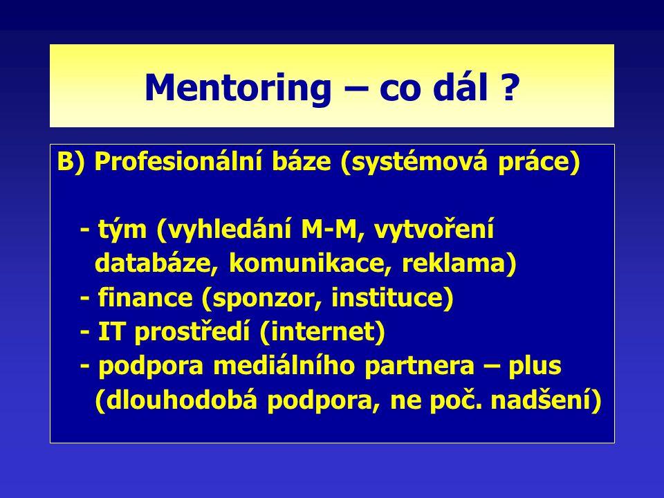 Mentoring – co dál ? B) Profesionální báze (systémová práce) - tým (vyhledání M-M, vytvoření databáze, komunikace, reklama) - finance (sponzor, instit