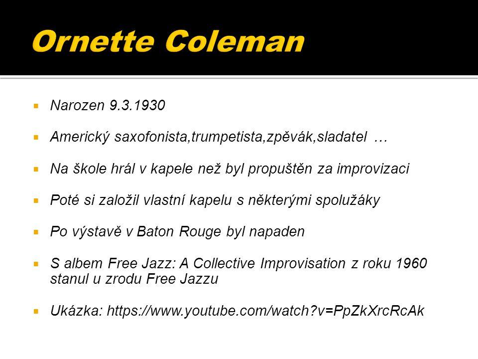  Narozen 9.3.1930  Americký saxofonista,trumpetista,zpěvák,sladatel …  Na škole hrál v kapele než byl propuštěn za improvizaci  Poté si založil vlastní kapelu s některými spolužáky  Po výstavě v Baton Rouge byl napaden  S albem Free Jazz: A Collective Improvisation z roku 1960 stanul u zrodu Free Jazzu  Ukázka: https://www.youtube.com/watch v=PpZkXrcRcAk