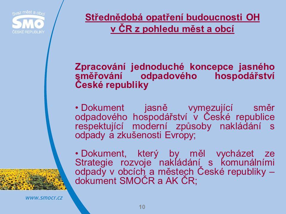 10 Střednědobá opatření budoucnosti OH v ČR z pohledu měst a obcí Zpracování jednoduché koncepce jasného směřování odpadového hospodářství České republiky Dokument jasně vymezující směr odpadového hospodářství v České republice respektující moderní způsoby nakládání s odpady a zkušenosti Evropy; Dokument, který by měl vycházet ze Strategie rozvoje nakládání s komunálními odpady v obcích a městech České republiky – dokument SMOČR a AK ČR;