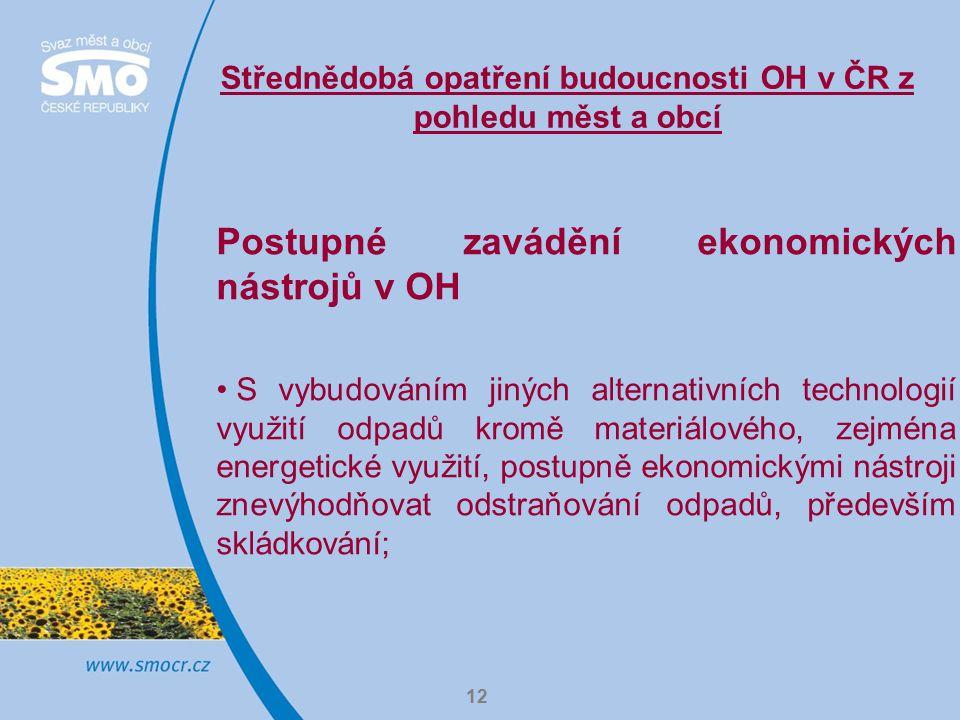12 Střednědobá opatření budoucnosti OH v ČR z pohledu měst a obcí Postupné zavádění ekonomických nástrojů v OH S vybudováním jiných alternativních technologií využití odpadů kromě materiálového, zejména energetické využití, postupně ekonomickými nástroji znevýhodňovat odstraňování odpadů, především skládkování;