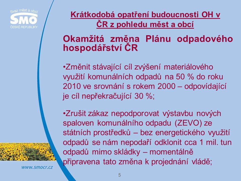 5 Krátkodobá opatření budoucnosti OH v ČR z pohledu měst a obcí Okamžitá změna Plánu odpadového hospodářství ČR Změnit stávající cíl zvýšení materiálového využití komunálních odpadů na 50 % do roku 2010 ve srovnání s rokem 2000 – odpovídající je cíl nepřekračující 30 %; Zrušit zákaz nepodporovat výstavbu nových spaloven komunálního odpadu (ZEVO) ze státních prostředků – bez energetického využití odpadů se nám nepodaří odklonit cca 1 mil.