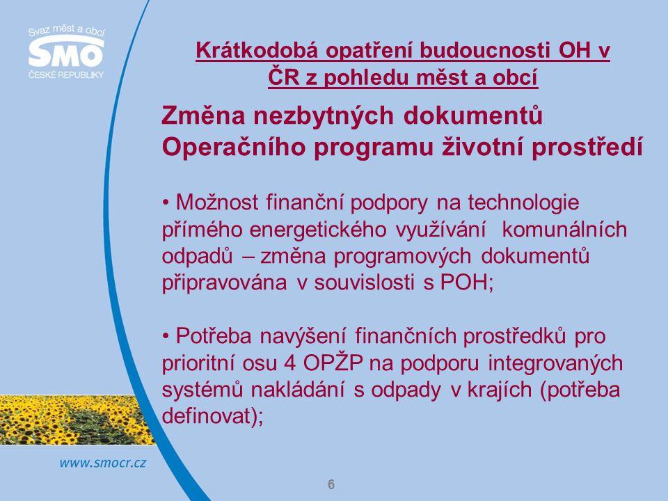 Krátkodobá opatření budoucnosti OH v ČR z pohledu měst a obcí 6 Změna nezbytných dokumentů Operačního programu životní prostředí Možnost finanční podpory na technologie přímého energetického využívání komunálních odpadů – změna programových dokumentů připravována v souvislosti s POH; Potřeba navýšení finančních prostředků pro prioritní osu 4 OPŽP na podporu integrovaných systémů nakládání s odpady v krajích (potřeba definovat);