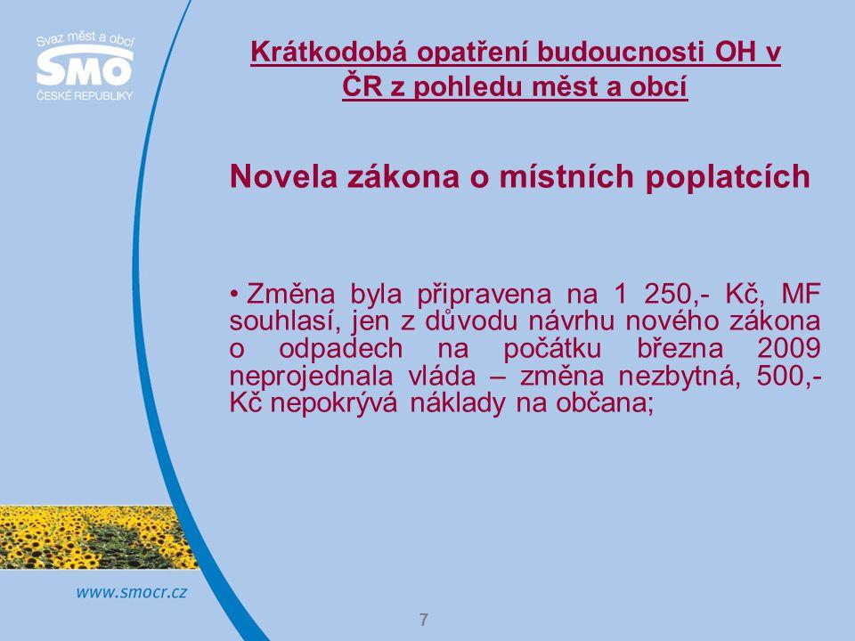 7 Krátkodobá opatření budoucnosti OH v ČR z pohledu měst a obcí Novela zákona o místních poplatcích Změna byla připravena na 1 250,- Kč, MF souhlasí, jen z důvodu návrhu nového zákona o odpadech na počátku března 2009 neprojednala vláda – změna nezbytná, 500,- Kč nepokrývá náklady na občana;