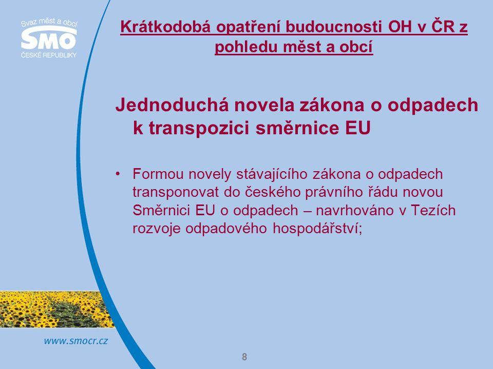 8 Krátkodobá opatření budoucnosti OH v ČR z pohledu měst a obcí Jednoduchá novela zákona o odpadech k transpozici směrnice EU Formou novely stávajícího zákona o odpadech transponovat do českého právního řádu novou Směrnici EU o odpadech – navrhováno v Tezích rozvoje odpadového hospodářství;