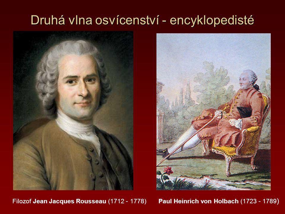 Druhá vlna osvícenství - encyklopedisté Filozof Jean Jacques Rousseau (1712 - 1778) Paul Heinrich von Holbach (1723 - 1789 )