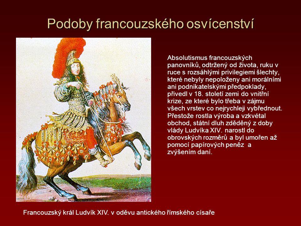 Podoby francouzského osvícenství Absolutismus francouzských panovníků, odtržený od života, ruku v ruce s rozsáhlými privilegiemi šlechty, které nebyly