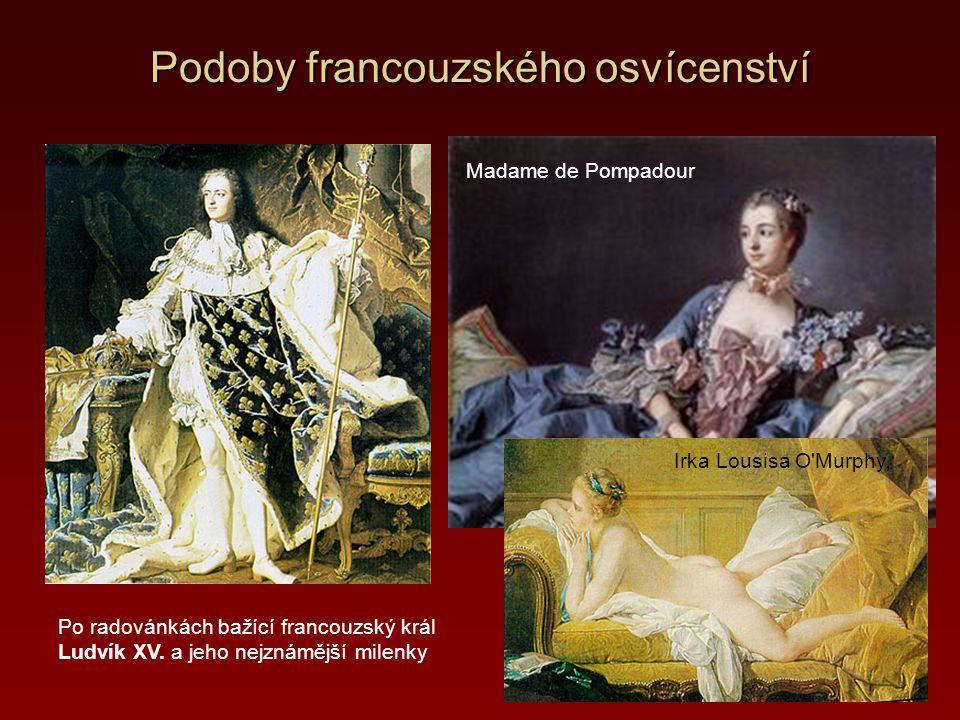 Podoby francouzského osvícenství Po radovánkách bažící francouzský král Ludvík XV. a jeho nejznámější milenky Madame de Pompadour Irka Lousisa O'Murph