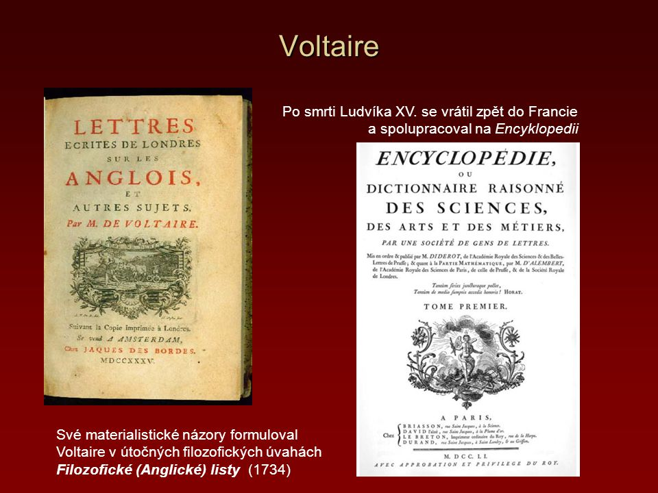 Voltaire Své materialistické názory formuloval Voltaire v útočných filozofických úvahách Filozofické (Anglické) listy (1734) Po smrti Ludvíka XV. se v