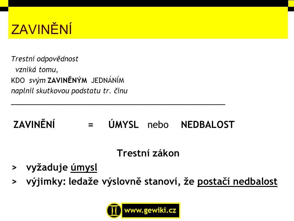 www.gewiki.cz ZAVINĚNÍ Trestní odpovědnost vzniká tomu, KDO svým ZAVINĚNÝM JEDNÁNÍM naplnil skutkovou podstatu tr. činu ______________________________