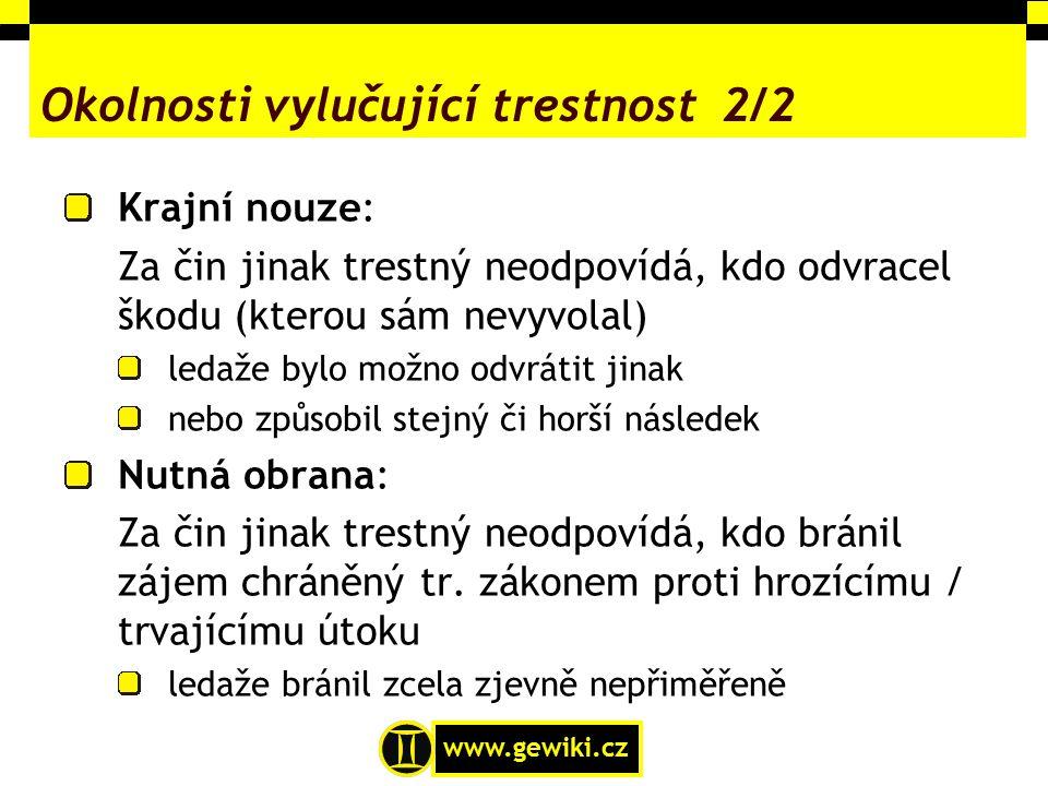 www.gewiki.cz Okolnosti vylučující trestnost 2/2 Krajní nouze: Za čin jinak trestný neodpovídá, kdo odvracel škodu (kterou sám nevyvolal) ledaže bylo